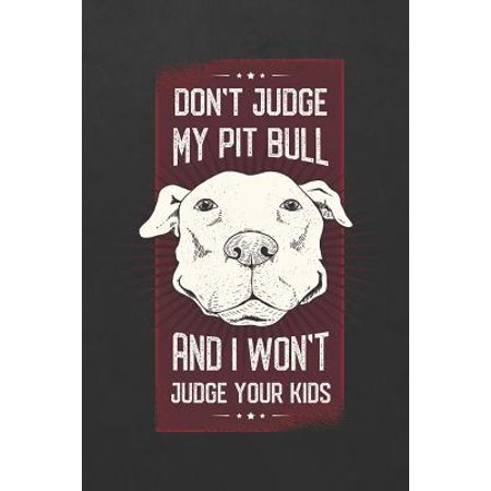 Don't Judge My Pit Bull And I Won't Judge Your Kids: Blank Wide Ruled With Line for The Date Notebooks and Journals