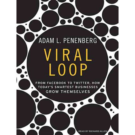 Viral Loop  From Facebook To Twitter  How Todays Smartest Businesses Grow Themselves