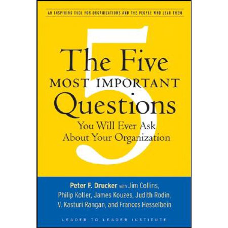 The Five Most Important Questions You Will Ever Ask about Your Organization : An Inspiring Tool for Organizations and the People Who Lead (Questions To Ask Customers About Your Service)