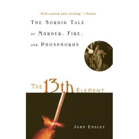 The 13th Element : The Sordid Tale of Murder, Fire, and -
