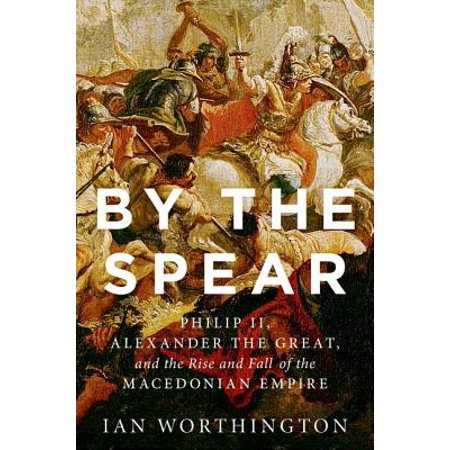 By the Spear : Philip II, Alexander the Great, and the Rise and Fall of the Macedonian