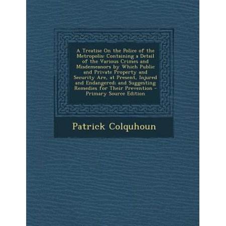 A Treatise On The Police Of The Metropolis  Containing A Detail Of The Various Crimes And Misdemeanors By Which Public And Private Property And Secu