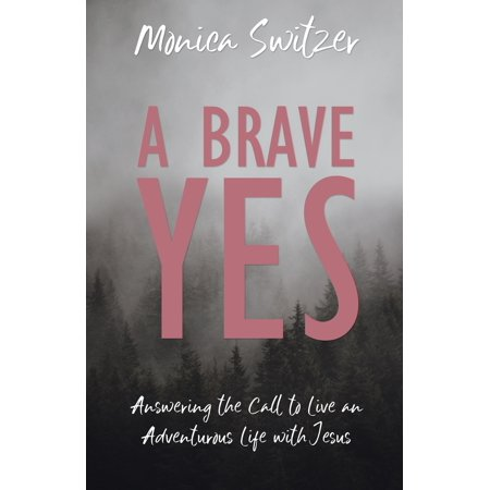 A Brave Yes : Answering the Call to Live an Adventurous Life with Jesus
