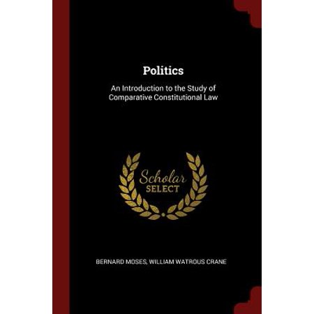 Politics : An Introduction to the Study of Comparative Constitutional (Approaches To The Study Of Comparative Politics)