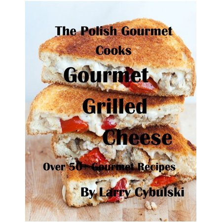 The Polish Gourmet Cooks Gourmet Grilled Cheese Sandwiches -