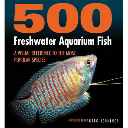 500 Freshwater Aquarium Fish : A Visual Reference to the Most Popular (Cool Fish To Have In A Freshwater Tank)