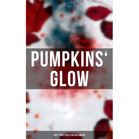 Pumpkins' Glow: 200+ Eerie Tales for Halloween - eBook