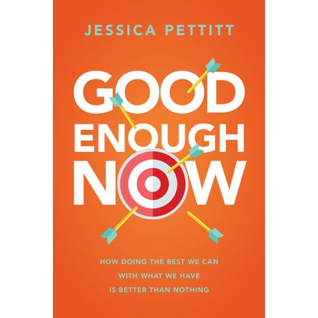Good Enough Now : How Doing the Best We Can With What We Have is Better Than