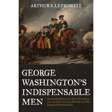 George Washington's Indispensable Men : Alexander Hamilton, Tench Tilghman, and the Aides-De-Camp Who Helped Win American Independence