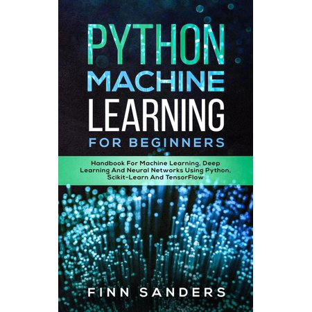 Python Machine Learning For Beginners: Handbook For Machine Learning, Deep Learning And Neural Networks Using Python, Scikit-Learn And TensorFlow - (Time Series Forecasting Using Neural Networks In R)
