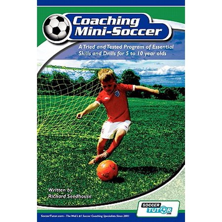 Coaching Mini Soccer : A Tried and Tested Program of Essential Skills and Drills for 5 to 10 Year Olds