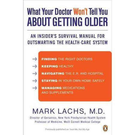 What Your Doctor Won't Tell You About Getting Older: An Insider's Survival Manual for Outsmarting the Health-Care System Aging well frequently involves feeling your way blindly through a complex medical world: dealing with multiple doctors, facing baffling financial decisions, and figuring out whether you or a parent needs care outside the home.  What Your Doctor Won't Tell You About Getting Older  turns the lights on, illuminating potential pitfalls and showing a way around them. This book is an indispensible survival guide, gathering all the information you need to have but that too often doctors just don't give you. Writing with great experience and good humor, renowned geriatrician Mark Lachs explains how to choose your doctors, stay out of the emergency room, plan financially for retirement, outfit your house to stay safe, and, most important, how to have as many healthy years as possible.