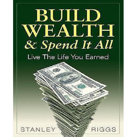 Build Wealth   Spend It All  Live The Life You Earned