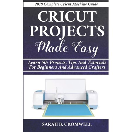 Cricut Projects Made Easy: Learn 50+ Projects, Tips and Tutorials for Beginners and Advanced Crafters (2019 Complete Beginners Cricut Explore Air 2 Machine Guide ) (Paperback)