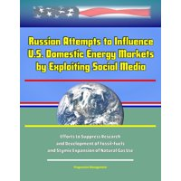 Russian Attempts to Influence U.S. Domestic Energy Markets by Exploiting Social Media: Efforts to Suppress Research and Development of Fossil-Fuels, and Stymie Expansion of Natural Gas Use - eBook