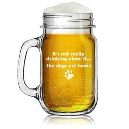 16oz Mason Jar Glass Mug w/ Handle Funny It's Not Really Drinking Alone if the DOGS are Home](Mason Jar Shot Glasses Wholesale)