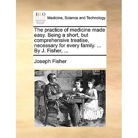 The Practice of Medicine Made Easy. Being a Short, But Comprehensive Treatise, Necessary for Every Family. ... by J. Fisher, (Best Medicine For Fisher)