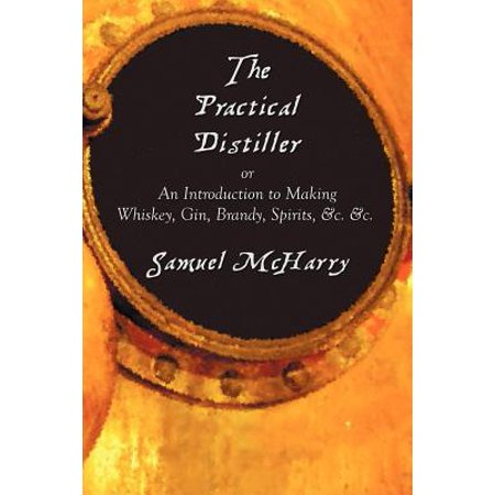 The Practical Distiller, or an Introduction to Making Whiskey, Gin, Brandy, Spirits, &c.
