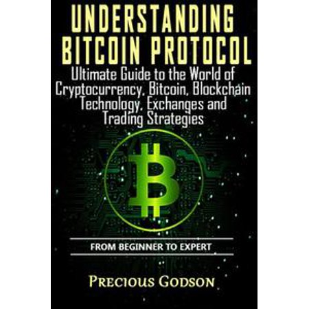 Understanding Bitcoin Protocol: Ultimate Guide to the World of Crypto Currency, Bitcoin, Blockchain Technology, Exchanges and Trading Strategies - eBook ()