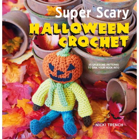 Super Scary Halloween Crochet : 35 gruesome patterns to sink your hook into