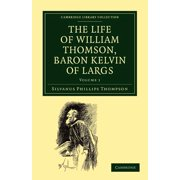 Cambridge Library Collection - Physical Sciences: The Life of William Thomson, Baron Kelvin of Largs - Volume 1 (Paperback)