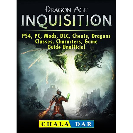 Dragon Age Inquisition, PS4, PC, Mods, DLC, Cheats, Dragons, Classes, Characters, Game Guide Unofficial -