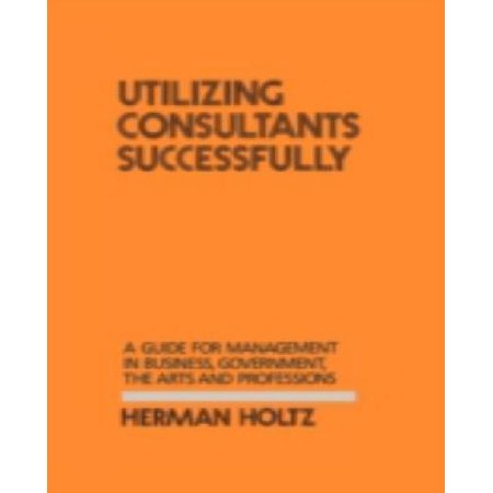 Utilizing Consultants Successfully A Guide For Management In Business  Government  The Arts
