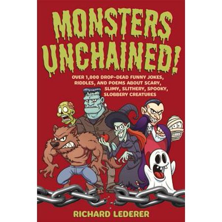 Monsters Unchained! : Over 1,000 Drop-Dead Funny Jokes, Riddles, and Poems about Scary, Slimy, Slithery, Spooky, Slobbery Creatures - Funny Halloween Rhymes Poems