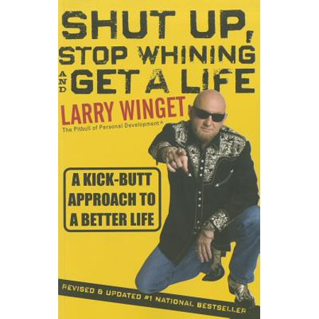 Shut Up, Stop Whining, and Get a Life : A Kick-Butt Approach to a Better