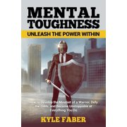 Mental Toughness - Unleash the Power Within: How to Develop the Mindset of a Warrior, Defy the Odds, and Become Unstoppable at Everything You Do (Paperback)