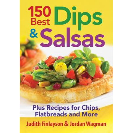 150 Best Dips and Salsas : Plus Recipes for Chips, Flatbreads and