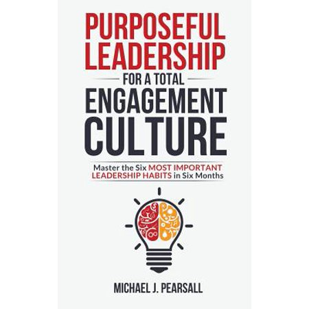 Purposeful Leadership for a Total Engagement Culture : Master the Six Most Important Leadership Habits in Six