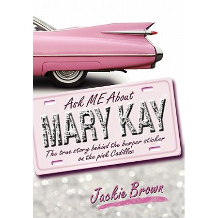 Ask Me about Mary Kay : The True Story Behind the Bumper Sticker on the Pink Cadillac