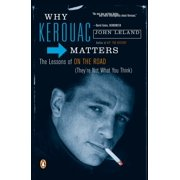 Why Kerouac Matters : The Lessons of On the Road (They're Not What You Think)