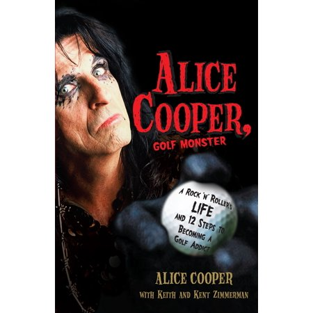 Alice Cooper, Golf Monster : A Rock 'n' Roller's Life and 12 Steps to Becoming a Golf Addict