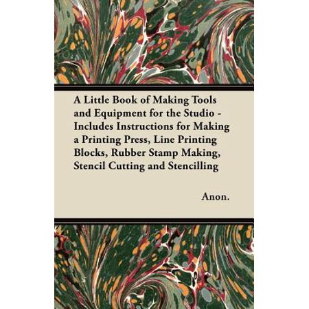 A Little Book of Making Tools and Equipment for the Studio - Includes Instructions for Making a Printing Press, Line Printing Blocks, Rubber Stamp Making, Stencil Cutting and Stencilling -