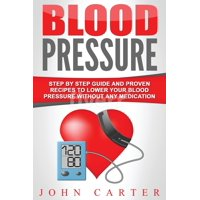 Blood Pressure : Step By Step Guide And Proven Recipes To Lower Your Blood Pressure Without Any Medication