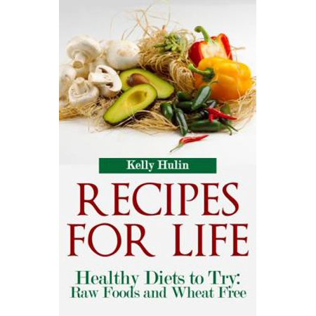 Recipes for Life: Healthy Diets to Try: Raw Foods and Wheat Free -