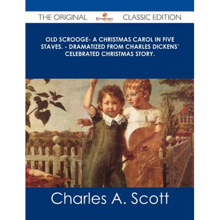 Old Scrooge- A Christmas Carol in Five Staves. - Dramatized from Charles Dickens' Celebrated Christmas Story. - The Original Classic Edition - eBook ()