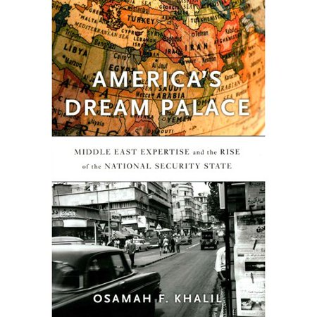 Americas Dream Palace  Middle East Expertise And The Rise Of The National Security State