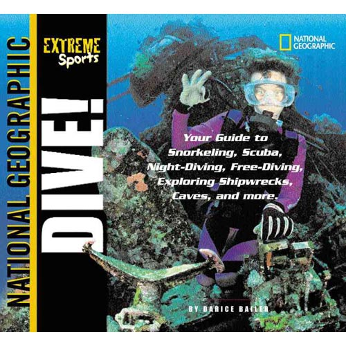 Dive: Your Guide to Snorkeling, Scuba, Night-Diving, Freediving, Exploring Shipwrecks, Caves, and More