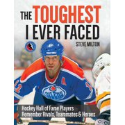 The Toughest I Ever Faced : Hockey Hall of Fame Players Remember Rivals, Teammates and Heroes
