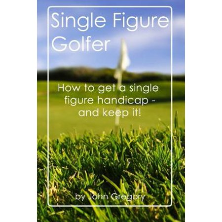 Single Figure Golfer : How to Get Your Handicap Really Low - And Keep It