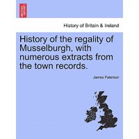 History of the Regality of Musselburgh, with Numerous Extracts from the Town Records.