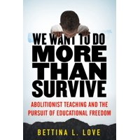 We Want to Do More Than Survive : Abolitionist Teaching and the Pursuit of Educational Freedom