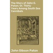 The Story of John G. Paton; Or, Thirty Years Among South Sea Cannibals - eBook