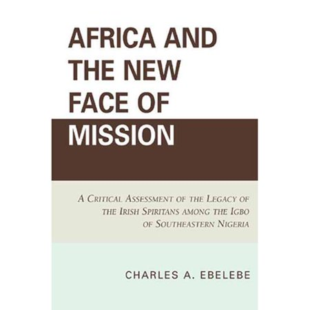 Africa And The New Face Of Mission  A Critical Assessment Of The Legacy Of The Irish Spiritans Among The Igbo Of Southeastern Nigeria