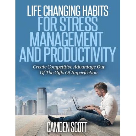 Life Changing Habits for Stress Management and Productivity - Create Competitive Advantage Out of the Gifts of Imperfection -