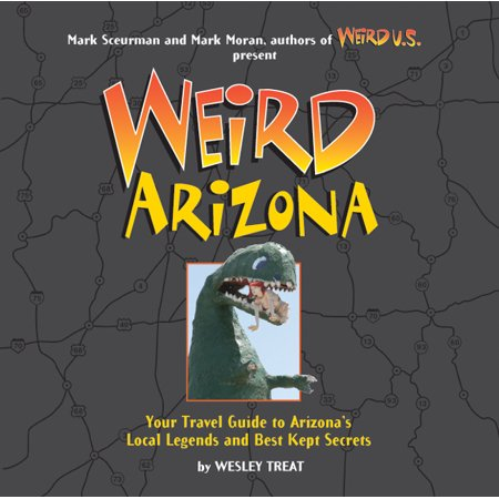 Weird Arizona : Your Travel Guide to Arizona's Local Legends and Best Kept Secrets -