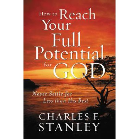 How to Reach Your Full Potential for God : Never Settle for Less Than His